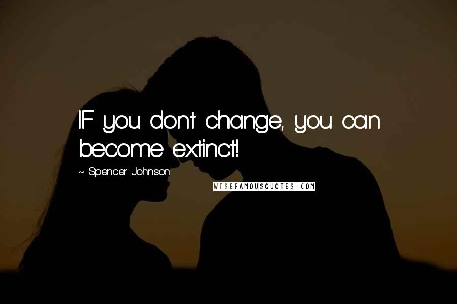 Spencer Johnson quotes: IF you don't change, you can become extinct!