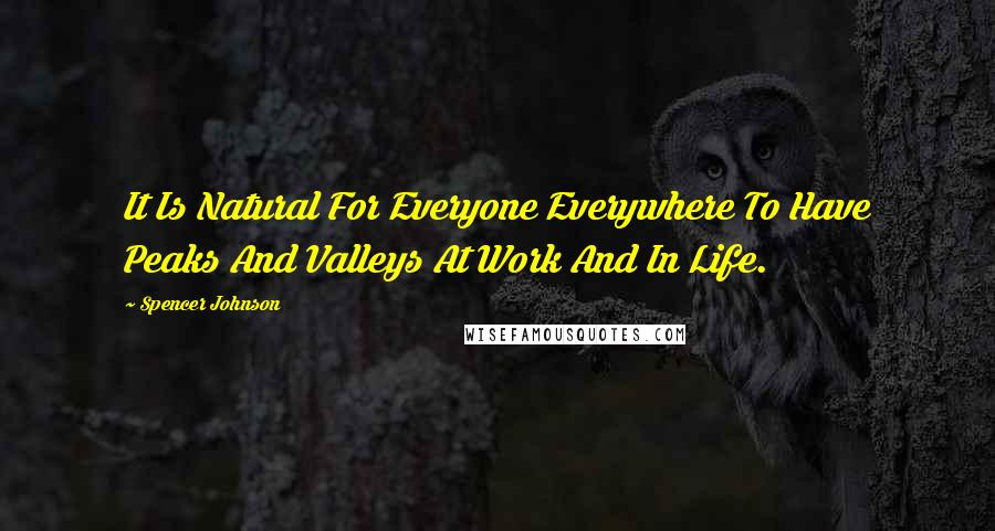 Spencer Johnson quotes: It Is Natural For Everyone Everywhere To Have Peaks And Valleys At Work And In Life.