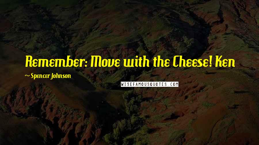 Spencer Johnson quotes: Remember: Move with the Cheese! Ken