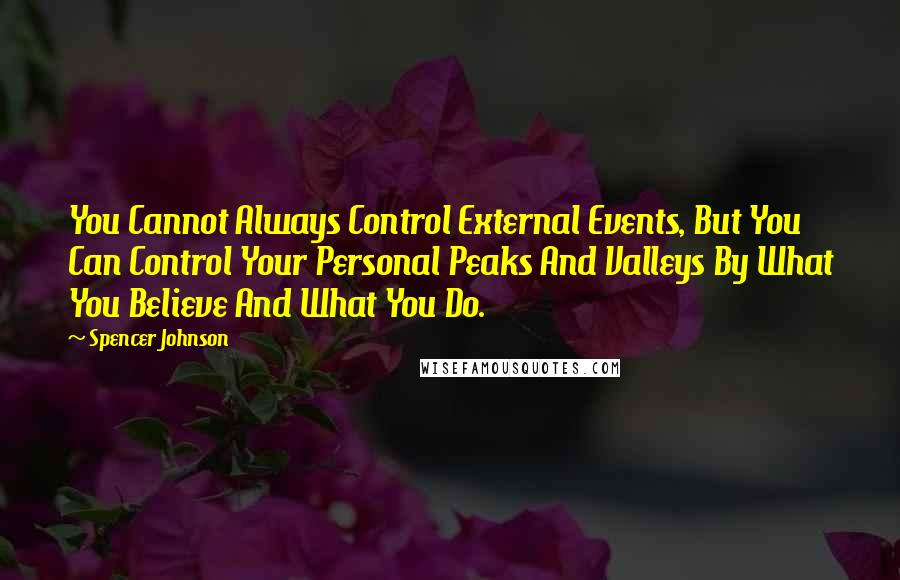 Spencer Johnson quotes: You Cannot Always Control External Events, But You Can Control Your Personal Peaks And Valleys By What You Believe And What You Do.
