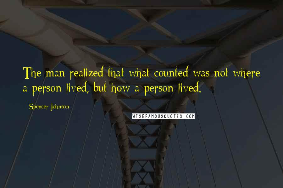 Spencer Johnson quotes: The man realized that what counted was not where a person lived, but how a person lived.