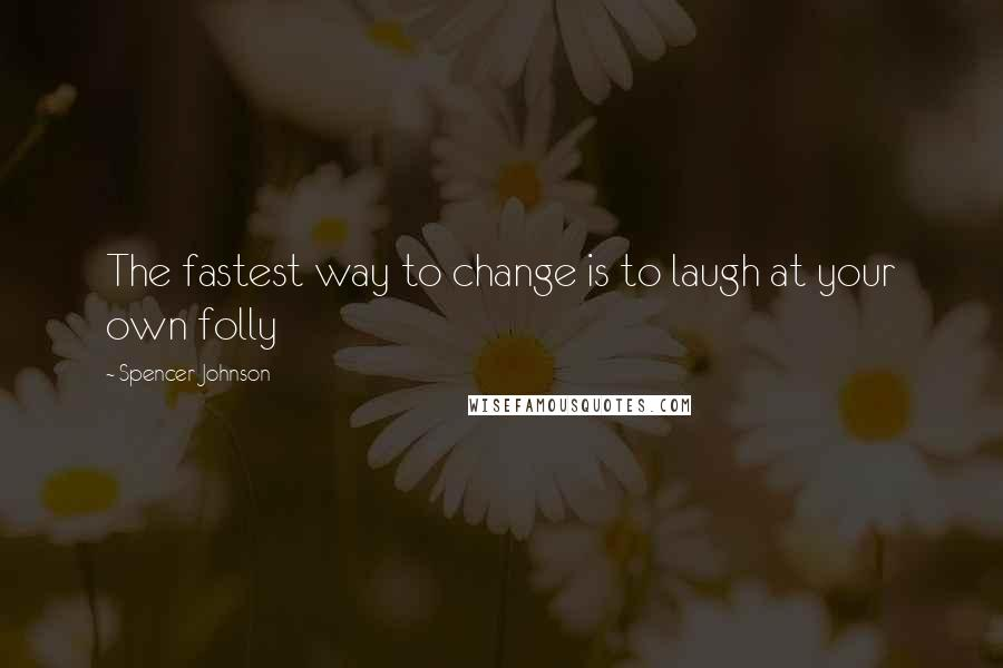Spencer Johnson quotes: The fastest way to change is to laugh at your own folly