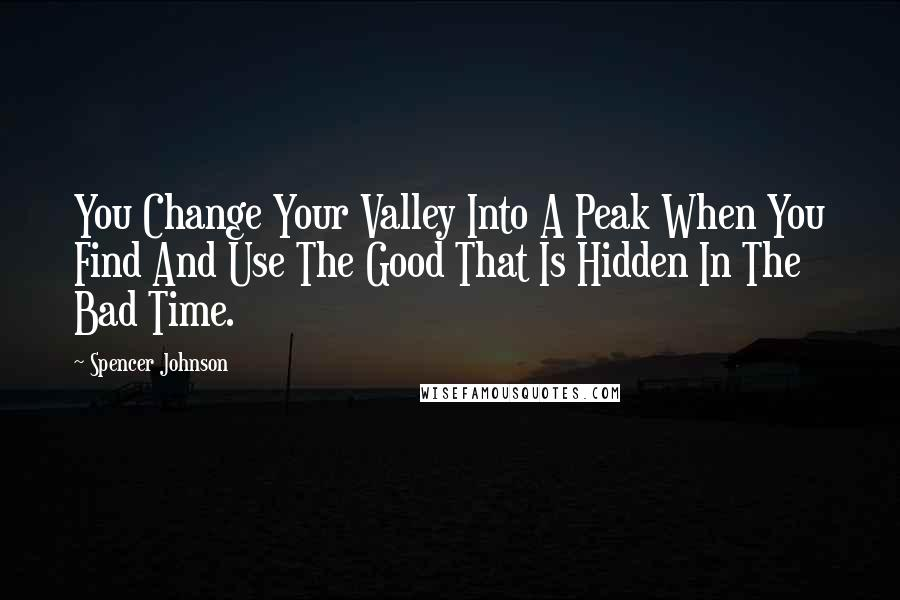 Spencer Johnson quotes: You Change Your Valley Into A Peak When You Find And Use The Good That Is Hidden In The Bad Time.