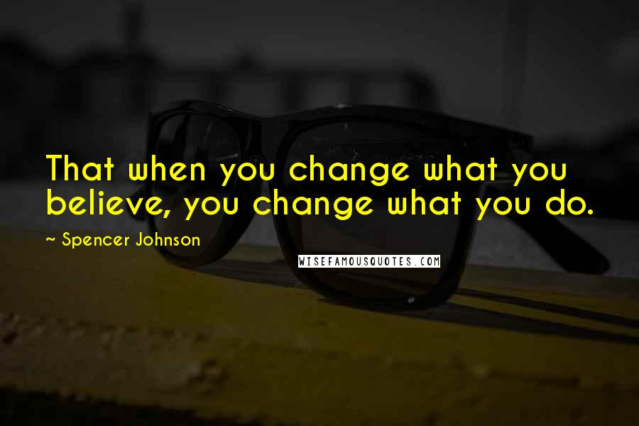 Spencer Johnson quotes: That when you change what you believe, you change what you do.