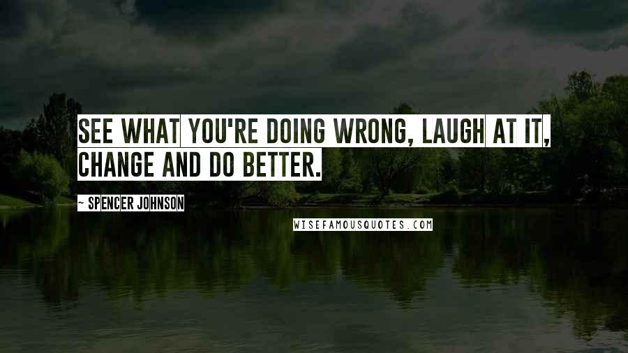 Spencer Johnson quotes: See what you're doing wrong, laugh at it, change and do better.