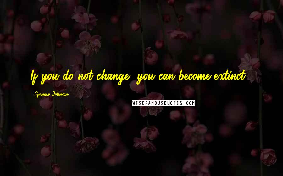 Spencer Johnson quotes: If you do not change, you can become extinct !