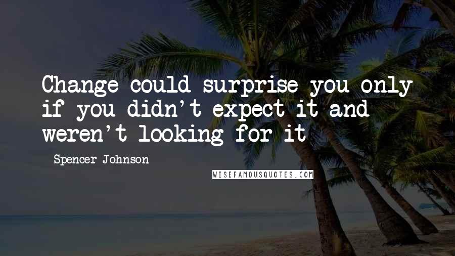 Spencer Johnson quotes: Change could surprise you only if you didn't expect it and weren't looking for it