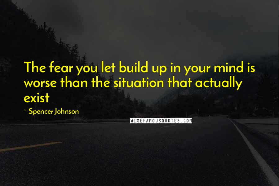 Spencer Johnson quotes: The fear you let build up in your mind is worse than the situation that actually exist