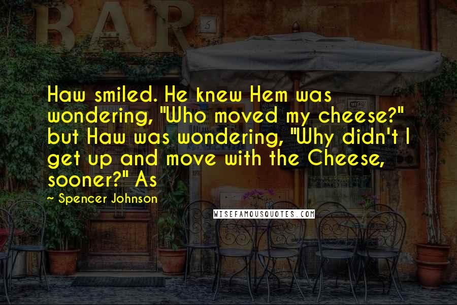 "Spencer Johnson quotes: Haw smiled. He knew Hem was wondering, ""Who moved my cheese?"" but Haw was wondering, ""Why didn't I get up and move with the Cheese, sooner?"" As"