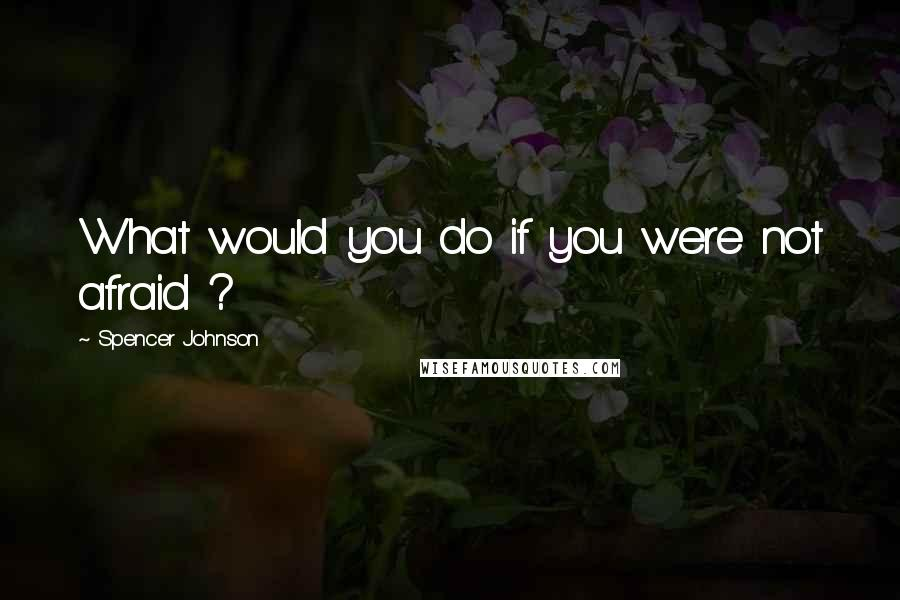 Spencer Johnson quotes: What would you do if you were not afraid ?