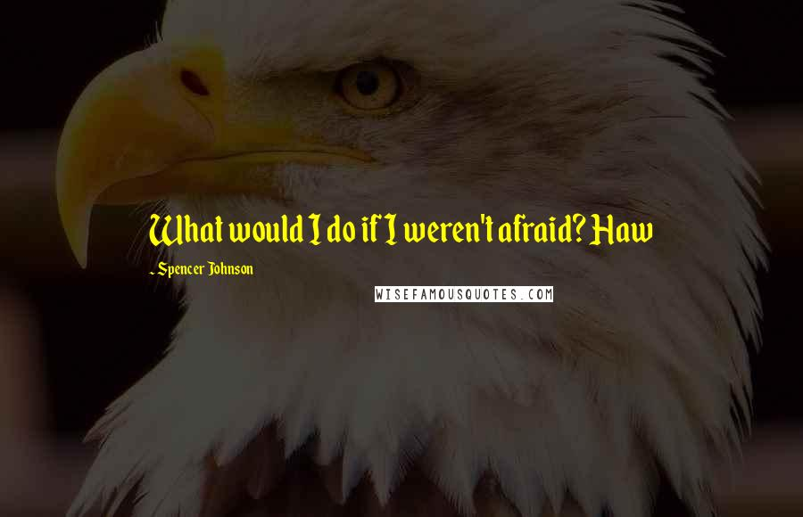 Spencer Johnson quotes: What would I do if I weren't afraid? Haw