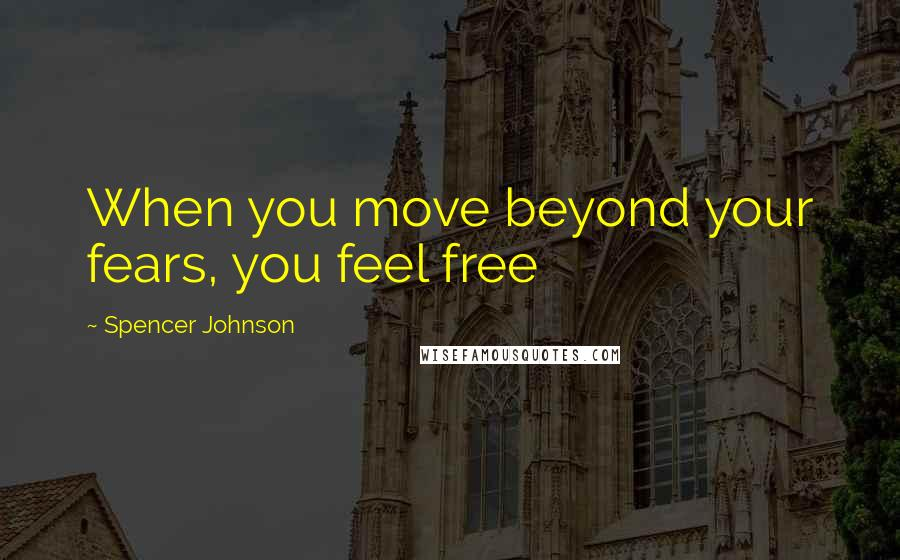 Spencer Johnson quotes: When you move beyond your fears, you feel free