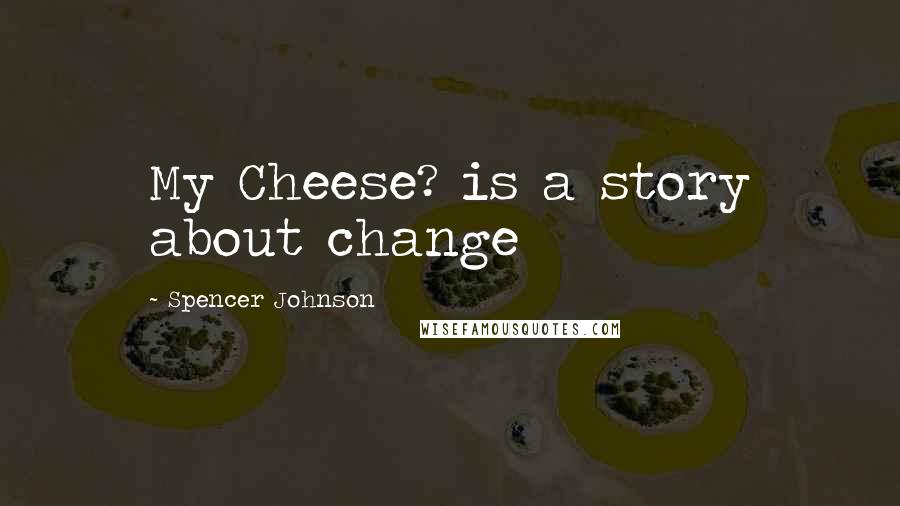 Spencer Johnson quotes: My Cheese? is a story about change