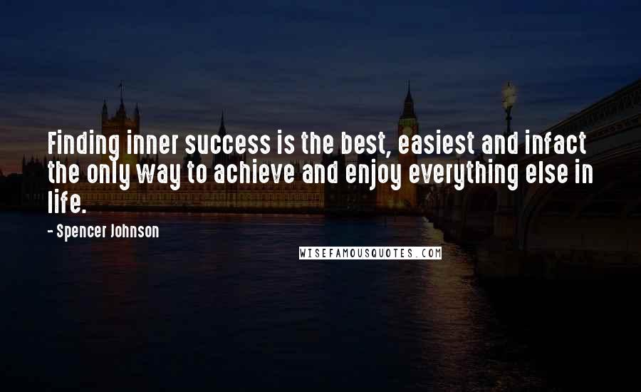 Spencer Johnson quotes: Finding inner success is the best, easiest and infact the only way to achieve and enjoy everything else in life.