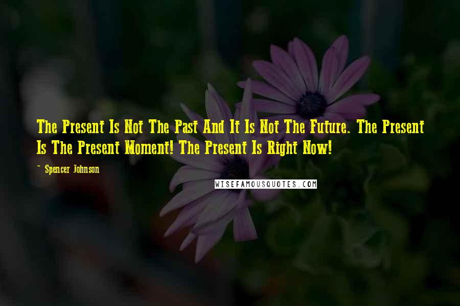 Spencer Johnson quotes: The Present Is Not The Past And It Is Not The Future. The Present Is The Present Moment! The Present Is Right Now!