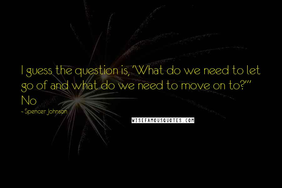 "Spencer Johnson quotes: I guess the question is, 'What do we need to let go of and what do we need to move on to?'"" No"