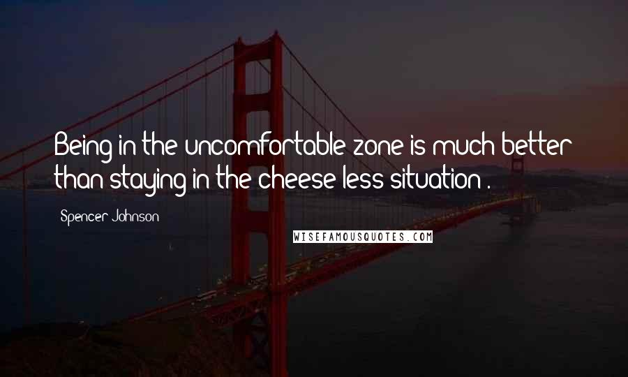 Spencer Johnson quotes: Being in the uncomfortable zone is much better than staying in the cheese-less situation .