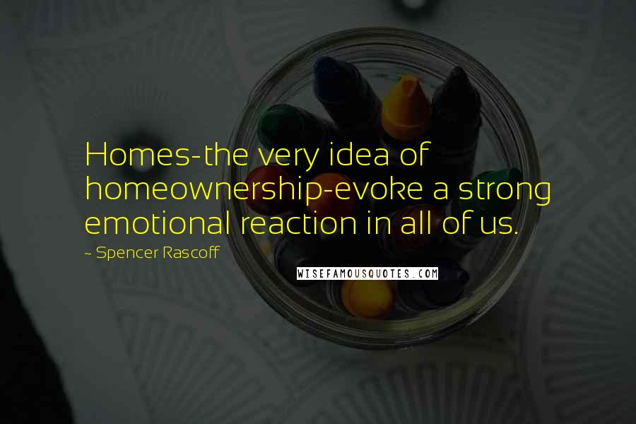 Spencer Rascoff quotes: Homes-the very idea of homeownership-evoke a strong emotional reaction in all of us.