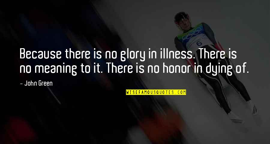 Spencer Tracy Quotes By John Green: Because there is no glory in illness. There