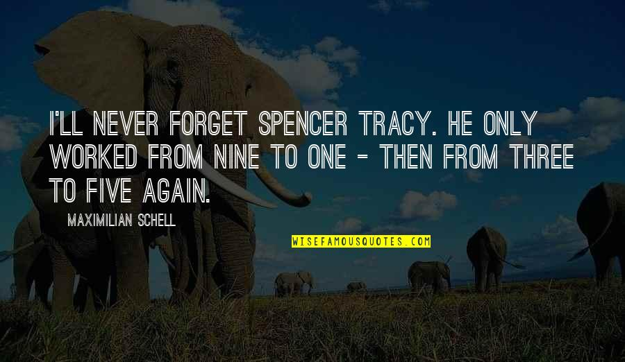 Spencer Tracy Quotes By Maximilian Schell: I'll never forget Spencer Tracy. He only worked