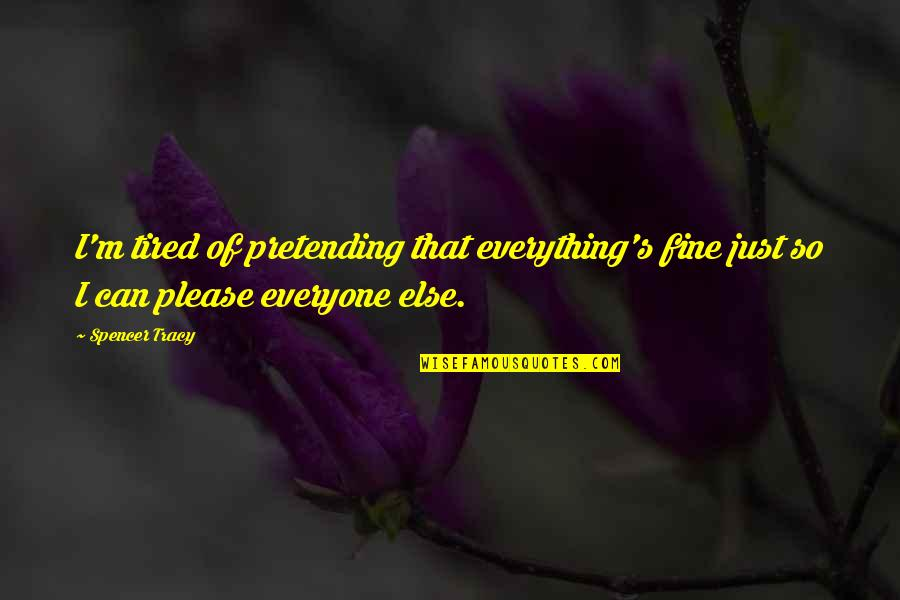 Spencer Tracy Quotes By Spencer Tracy: I'm tired of pretending that everything's fine just