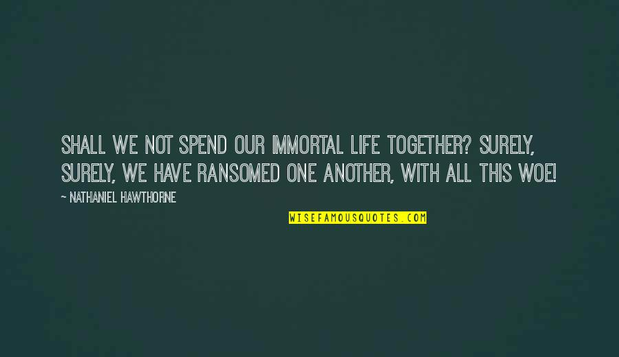 Spend Life Together Quotes By Nathaniel Hawthorne: Shall we not spend our immortal life together?