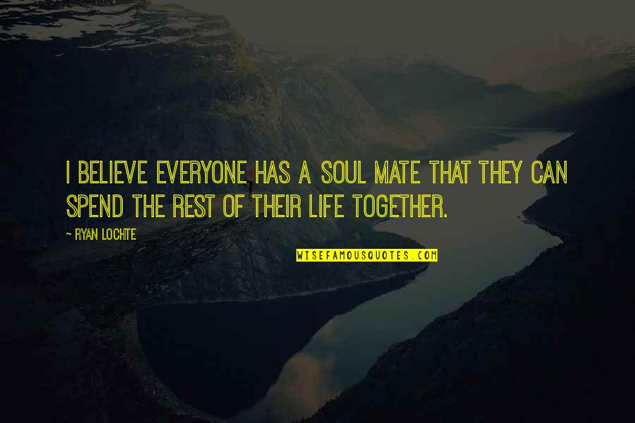Spend Life Together Quotes By Ryan Lochte: I believe everyone has a soul mate that