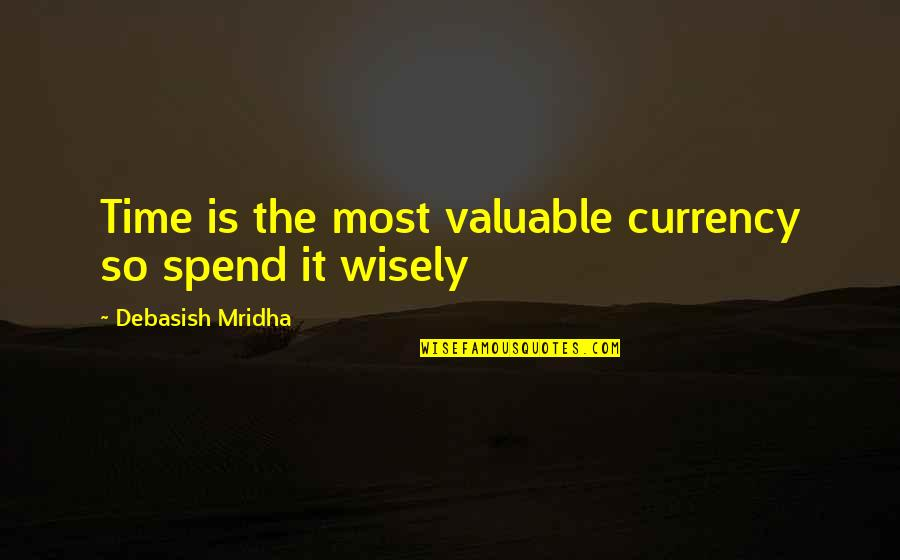 Spend Time Wisely Quotes By Debasish Mridha: Time is the most valuable currency so spend