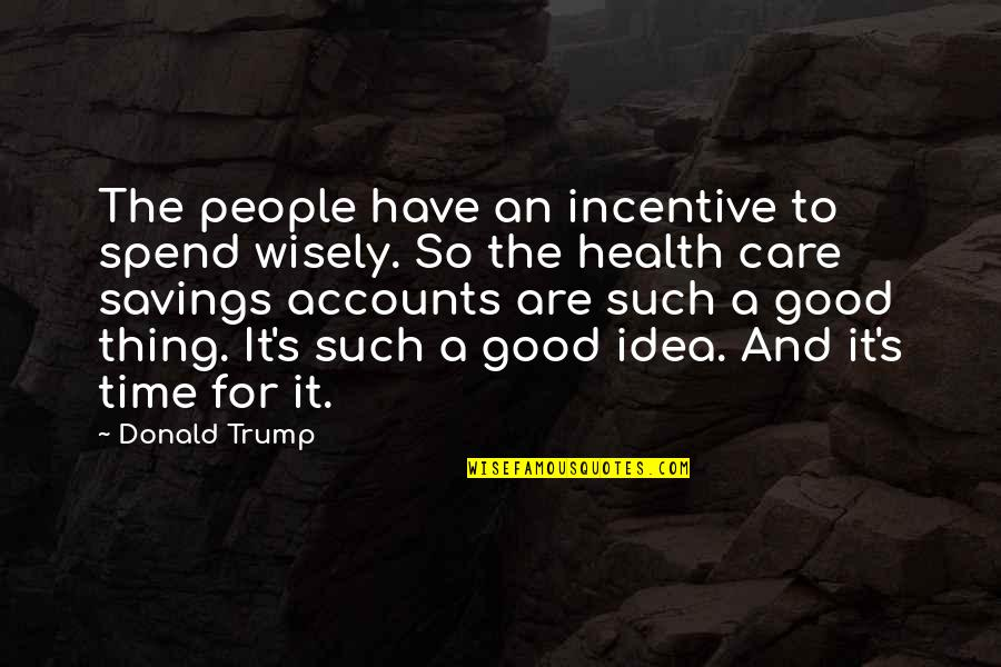Spend Time Wisely Quotes By Donald Trump: The people have an incentive to spend wisely.