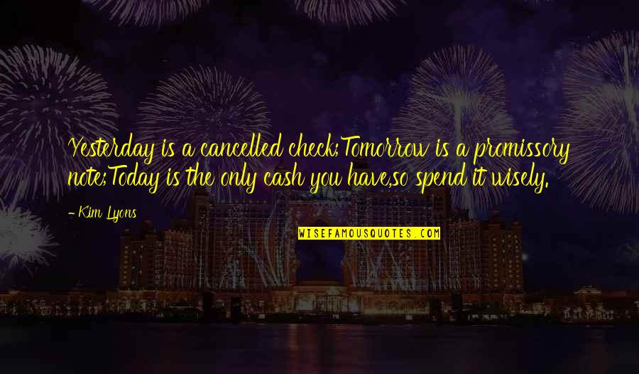 Spend Time Wisely Quotes By Kim Lyons: Yesterday is a cancelled check;Tomorrow is a promissory