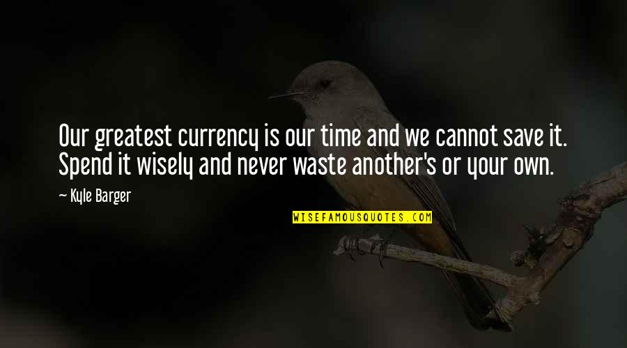 Spend Time Wisely Quotes By Kyle Barger: Our greatest currency is our time and we