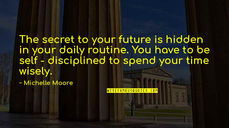 Spend Time Wisely Quotes By Michelle Moore: The secret to your future is hidden in