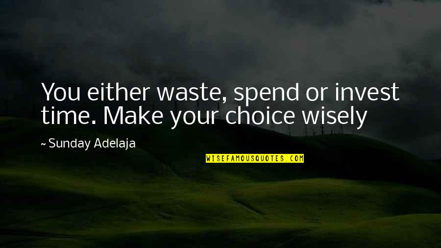 Spend Time Wisely Quotes By Sunday Adelaja: You either waste, spend or invest time. Make