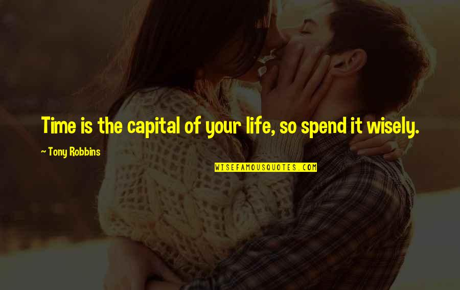 Spend Time Wisely Quotes By Tony Robbins: Time is the capital of your life, so