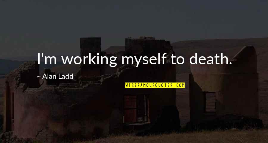 Spending Christmas Together Quotes By Alan Ladd: I'm working myself to death.