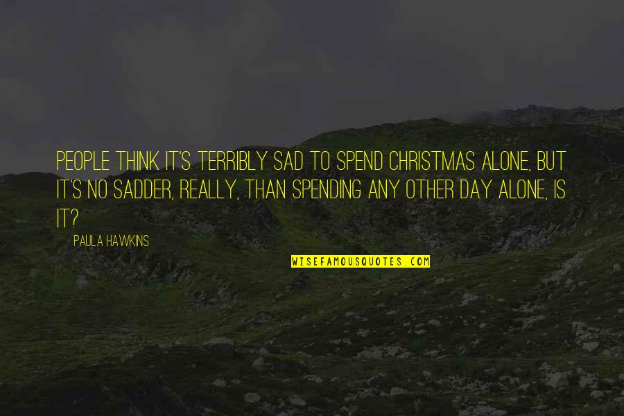 Spending Christmas With You Quotes By Paula Hawkins: People think it's terribly sad to spend Christmas