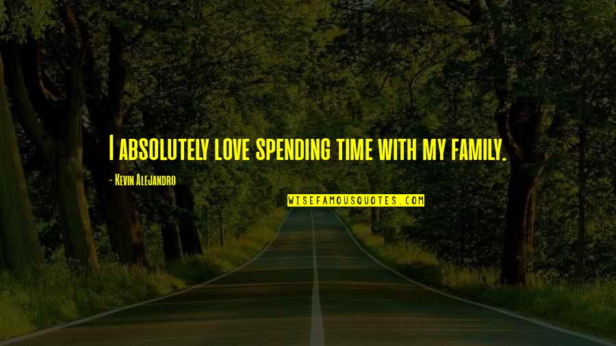 Spending Family Time Quotes By Kevin Alejandro: I absolutely love spending time with my family.