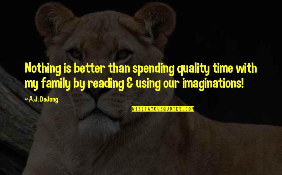 Spending Time With Your Family Quotes By A.J. DeJong: Nothing is better than spending quality time with
