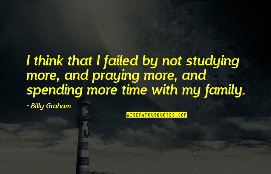 Spending Time With Your Family Quotes By Billy Graham: I think that I failed by not studying