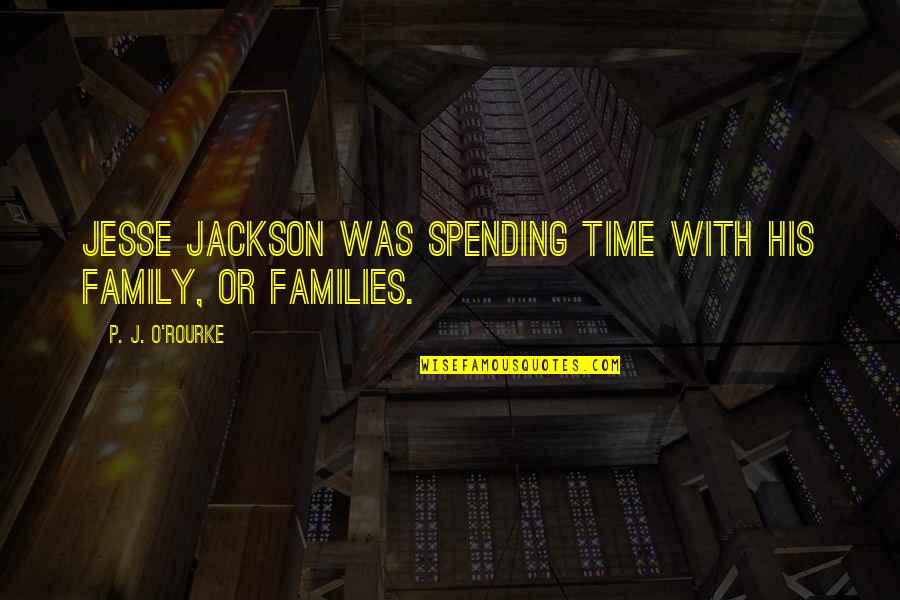 Spending Time With Your Family Quotes By P. J. O'Rourke: Jesse Jackson was spending time with his family,