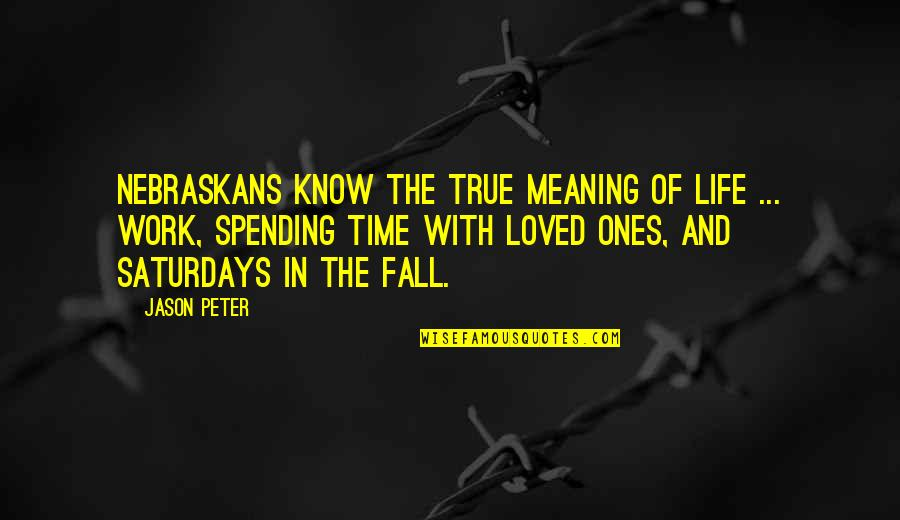 Spending Time With Your Loved Ones Quotes By Jason Peter: Nebraskans know the true meaning of life ...