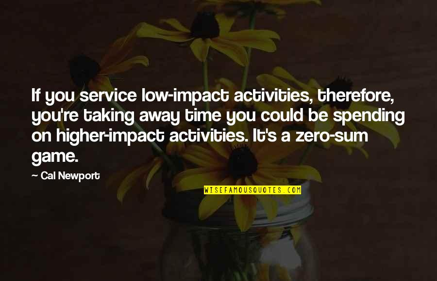 Spending Time You Quotes By Cal Newport: If you service low-impact activities, therefore, you're taking