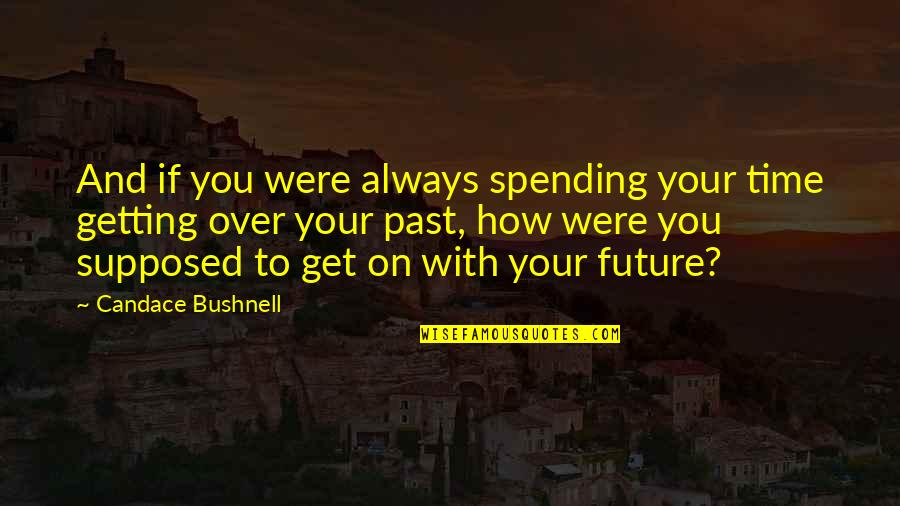 Spending Time You Quotes By Candace Bushnell: And if you were always spending your time