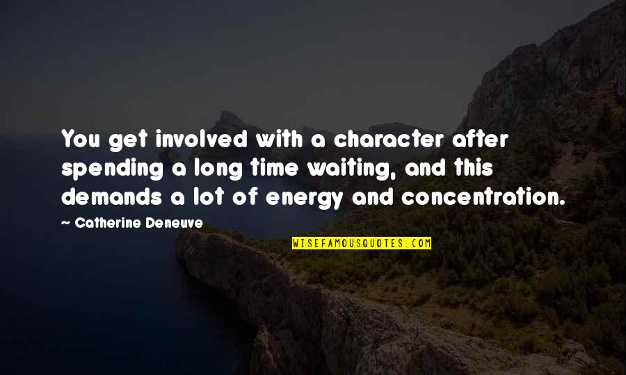 Spending Time You Quotes By Catherine Deneuve: You get involved with a character after spending
