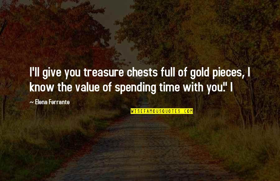 Spending Time You Quotes By Elena Ferrante: I'll give you treasure chests full of gold