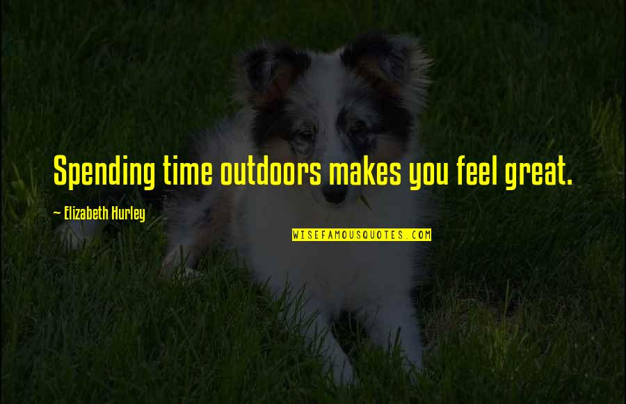 Spending Time You Quotes By Elizabeth Hurley: Spending time outdoors makes you feel great.