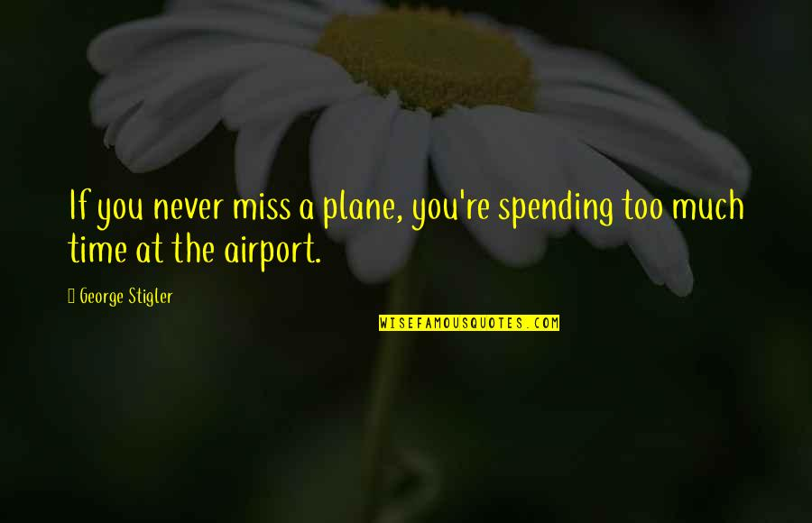 Spending Time You Quotes By George Stigler: If you never miss a plane, you're spending