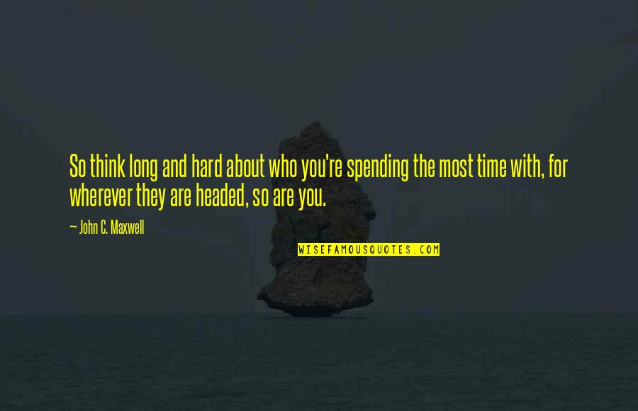 Spending Time You Quotes By John C. Maxwell: So think long and hard about who you're