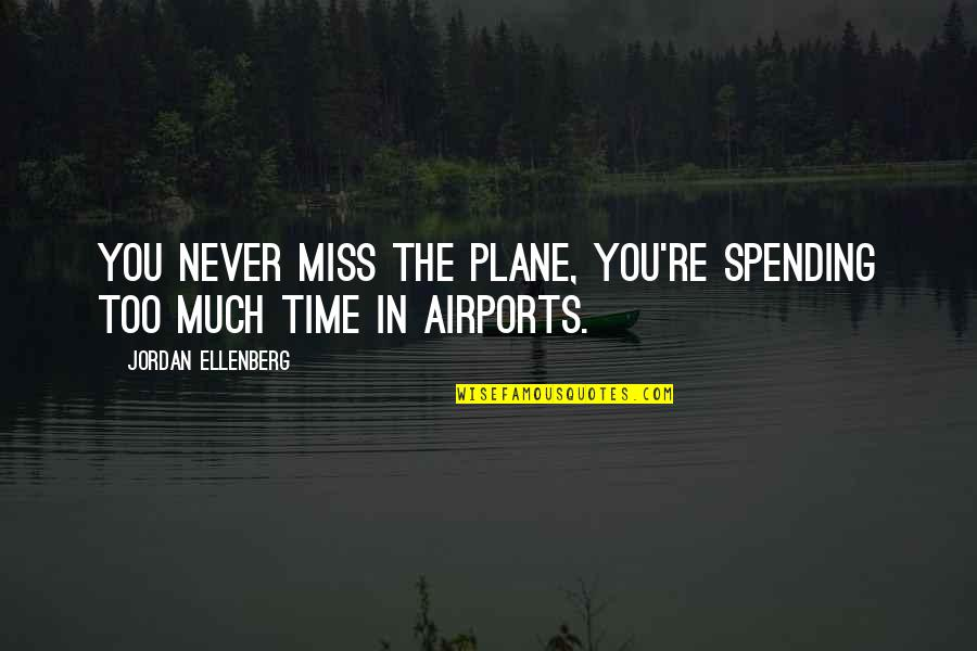 Spending Time You Quotes By Jordan Ellenberg: you never miss the plane, you're spending too