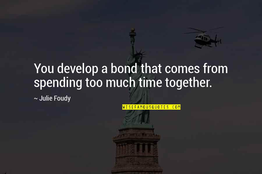 Spending Time You Quotes By Julie Foudy: You develop a bond that comes from spending